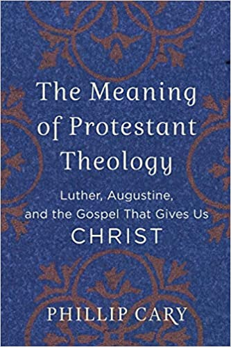 Book Review The Meaning of Protestant Theology by Phillip Cary